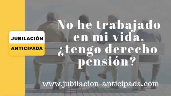 No he trabajado en la vida, ¿tengo derecho a pensión?